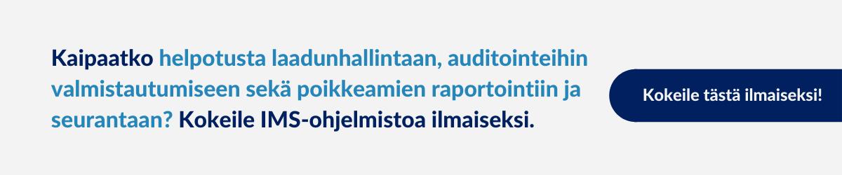 Kaipaatko helpotusta laadunhallintaan, auditointeihin valmistautumiseen sekä poikkeamien raportointiin ja seurantaan? Kokeile IMS-ohjelmistoa ilmaiseksi.